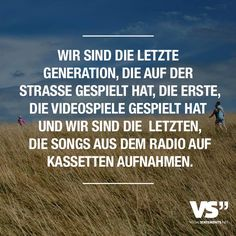 Visual Statements® Wir sind die letzte Generation, die auf der Straße gespielt hat, die erste, die Videospiele gespielt hat und wir sind die letzten, die Songs aus dem Radio auf Kassetten aufnahmen. Sprüche / Zitate / Quotes / Leben / Freundschaft / Beziehung / Liebe / Familie / tiefgründig / lustig / schön / nachdenken