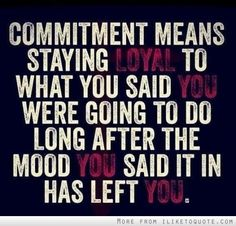 commitment means to be loyal to what you said you would do. Get better at staying commited!
