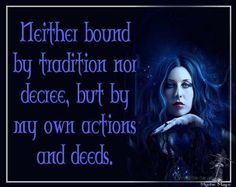 Neither bound by tradition nor decree, but by my own actions and deeds.