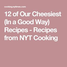 12 of Our Cheesiest (In a Good Way) Recipes - Recipes from NYT Cooking
