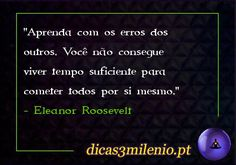 Aprenda com os erros dos outros. Você não consegue viver tempo suficiente para cometer todos por si mesmo. -Eleanor Roosevelt