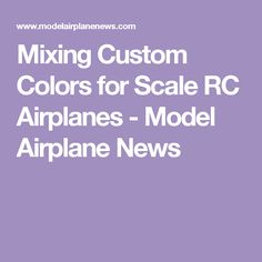 Mixing Custom Colors for Scale RC Airplanes - Model Airplane News