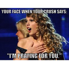 Your face when your crush in youth group says he's praying for you.