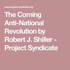 The Coming Anti-National Revolution by Robert J. Shiller - Project Syndicate