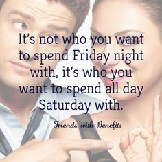 It's not who you want to spend Friday night with, it's who you want to spend all day Saturday with.