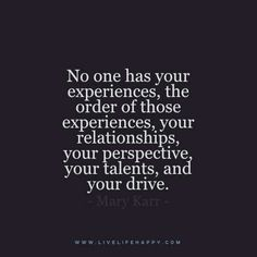 """Live Life Happy Quote - """"No one has your experiences, the order of those experiences, your relationships, your perspective, your talents, and your drive."""" - Mary Karr"""