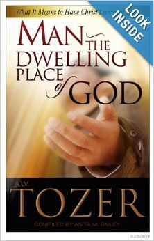 Man the Dwelling Place of God: What it Means to Have Christ Living in You: A. W. Tozer: 9781600660283: Amazon.com: Books