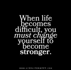 When life becomes difficult, you must change yourself to become stronger.