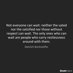 Not everyone can wait: neither the sated nor the satisfied nor those without respect can wait. The only ones who can wait are people who carry restlessness around with them. - Dietrich Bonhoeffer