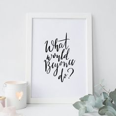 'What would Beyonce do?' hand lettered print. #queenbey #beyonce #quote #handlettering #print #handlettered #ad