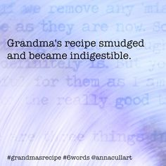 ~ a six-word story ~ prompt: grandma's recipe ~ Grandma's recipe smudged and became indigestible. Story Prompts, Writing Prompts, Six Word Story, Six Words, Writing Challenge, Word Art, Smudging, Challenges, Good Things