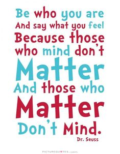 BE YOU.  This is my favorite Dr. Seuss quote!