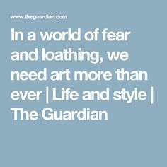 In a world of fear and loathing, we need art more than ever | Life and style | The Guardian | Art, artwork, truth, connections, meaning, consciousness, resistance, art, community, spirit, transcend, creativity, unite, illuminate, cultural, world, universe, create, noble, resonate