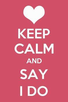 Keep Calm and Say I do #Keep #calm #Ido