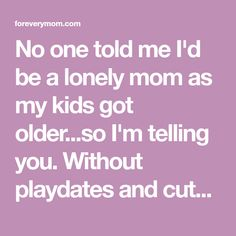 No one told me I'd be a lonely mom as my kids got older...so I'm telling you. Without playdates and cute photos to share, it can be a lonely time.