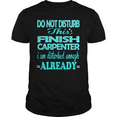 FINISH CARPENTER DO NOT DISTURB THIS I AM DISTURBED ENOUGH ALREADY T Shirts…