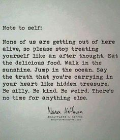 Note to self: None of us are getting out of here alive, so please stop treating yourself like an after thought. Eat the delicious food. Walk in the sunshine. Jump in the ocean. Say the truth that you're carrying in your heart like hidden treasure. Be silly. Be kind. Be weird. There's no time for anything else. Positive quotes & sayings #inspiration