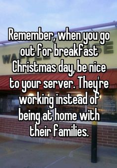 """Remember, when you go out for breakfast Christmas day, be nice to your server. They're working instead of being at home with their families."""