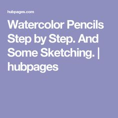 Watercolor Pencils Step by Step. And Some Sketching.   hubpages
