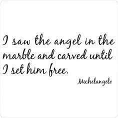 """""""I saw the angel in the marble, and carved until I set him free."""" -Michael Angelo."""