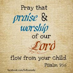 Pray a blessing over your kids according to Psalm 95:6. May praise and worship of our Lord flow from each of us!