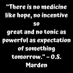 """""""There is no medicine like hope no incentive so great and no tonic as powerful as expectation of something tomorrow."""" – O.S. Marden     #tinonyamz #butwhy"""