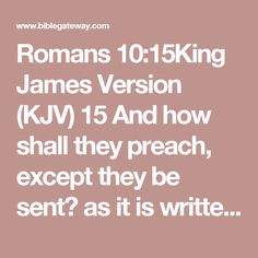 Romans 10:15King James Version (KJV)  15And how shall they preach, except they be sent? as it is written, How beautiful are the feet of them that preach the gospel of peace, and bring glad tidings of good things!