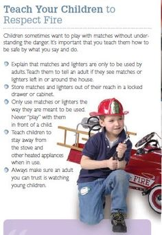 Check out this great resource from the Children's Hospital of LA. FIRE SAFETY - Teach your kids to respect #fire. Children sometimes want to play with matches without understanding the danger. It's important that you teach them how to be safe by what you say and do.