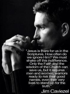 """Wise words from Jim Caviezel who played our Blessed Lord in the movie """"The Passion of The Christ."""" And he played it when he was just 33 years old. Same age as our Lord whom died on the Cross for us. ++"""