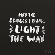 May the bridges I burn light the way. thedailyquotes.com