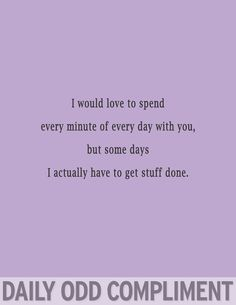 """""""I would love to spend every minute of every day with you, but some days I actually have to get stuff done."""" ~Daily Odd Compliment"""