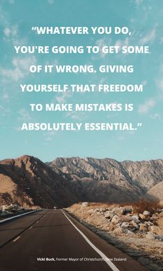 """""""Whatever you do, you're going to get some of it wrong. Giving yourself that freedom to make mistakes is absolutely essential."""" -Vicki Buck"""