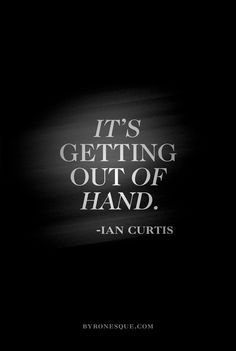 """""""It's Getting Out of Hand"""" - Ian Curtis, Joy Division"""