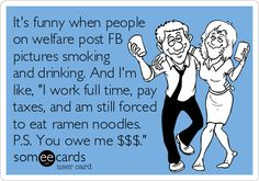 It's funny when people on welfare post FB pictures smoking and drinking. And I'm like, 'I work full time, pay taxes, and am still forced to eat ramen noodles. P.S. You owe me $$$.'
