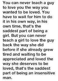 Damn...so true... once I realize a guy doesn't really care... I slowly stop having those feelings for him... although I've never had a guy really come back to me or try... I don't think I would ever feel the same