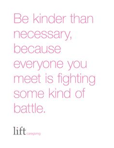 be kinder than necessary because everyone you meet is fighting