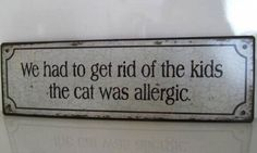 We had to get rid of the kids, the cat was allergic