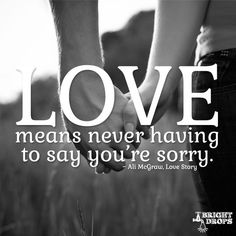 """Love means never having to say you're sorry."" ~ Ali McGraw, Love Story"
