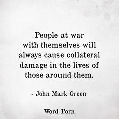 People at war with themselves will always cause collateral damage in the lives of those around them!!