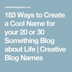 183 Ways to Create a Cool Name for your 20 or 30 Something Blog about Life | Creative Blog Names