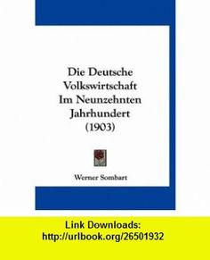 Die Deutsche Volkswirtschaft Im Neunzehnten Jahrhundert (1903) (German Edition) (9781120519528) Werner Sombart , ISBN-10: 1120519527  , ISBN-13: 978-1120519528 ,  , tutorials , pdf , ebook , torrent , downloads , rapidshare , filesonic , hotfile , megaupload , fileserve