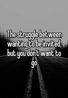 """The struggle between wanting to be invited, but you don't want to go"""