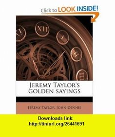 Jeremy Taylors golden sayings (9781177474184) Jeremy Taylor, John Dennis , ISBN-10: 1177474182  , ISBN-13: 978-1177474184 ,  , tutorials , pdf , ebook , torrent , downloads , rapidshare , filesonic , hotfile , megaupload , fileserve
