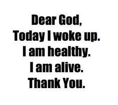Dear God, Today I woke up. I am healthy. I am alive. Thank you.