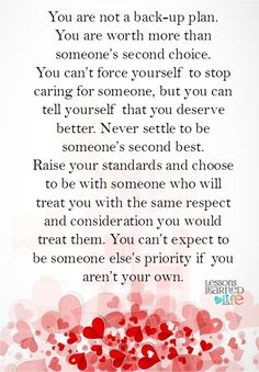 You are not a back-up plan. You are worth more than someone's second choice. You can't force yourself to stop caring for someone, but you can tell yourself that you deserve better. Never settle to