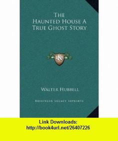 The Haunted House A True Ghost Story (9781169199859) Walter Hubbell , ISBN-10: 1169199852  , ISBN-13: 978-1169199859 ,  , tutorials , pdf , ebook , torrent , downloads , rapidshare , filesonic , hotfile , megaupload , fileserve