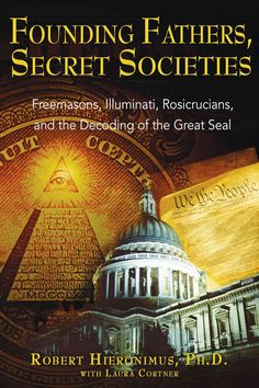 Founding Fathers, Secret Societies: Freemasons, Illuminati, Rosicrucians, And the Decoding of the Great Seal