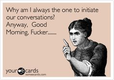 Why am I always the one to initiate our conversations? Anyway, Good Morning, Fucker........