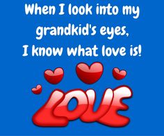 When I look into my grandkid's eyes, I know what love is.