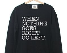 when nothing goes right go left SWEATER sweatshirt jumper hipster grunge retro paris fashion tumblr  quote print swag cara funny weed womens